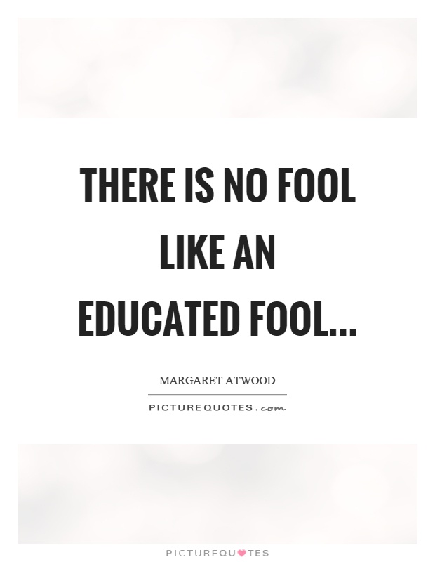 There is no fool like an educated fool Picture Quote #1