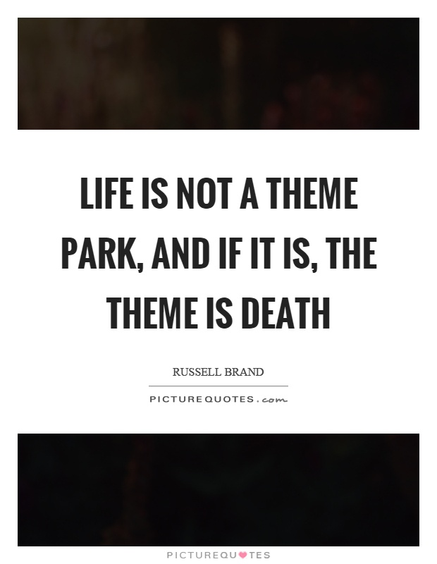 Life is not a theme park, and if it is, the theme is death Picture Quote #1