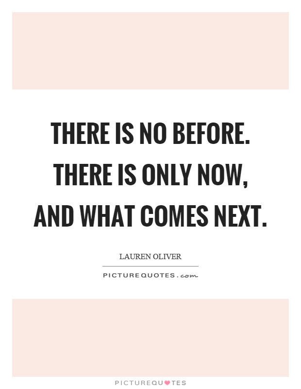 There is no before. There is only now, and what comes next Picture Quote #1