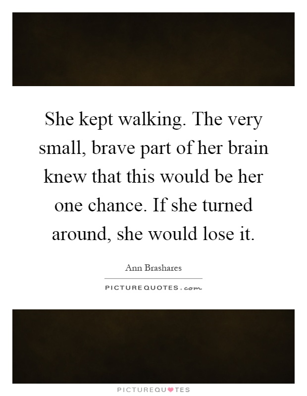 She kept walking. The very small, brave part of her brain knew that this would be her one chance. If she turned around, she would lose it Picture Quote #1