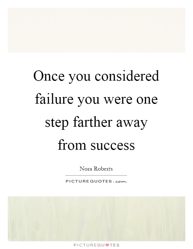 Once you considered failure you were one step farther away from success Picture Quote #1