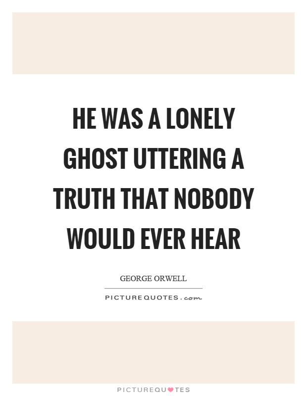 He was a lonely ghost uttering a truth that nobody would ever hear Picture Quote #1