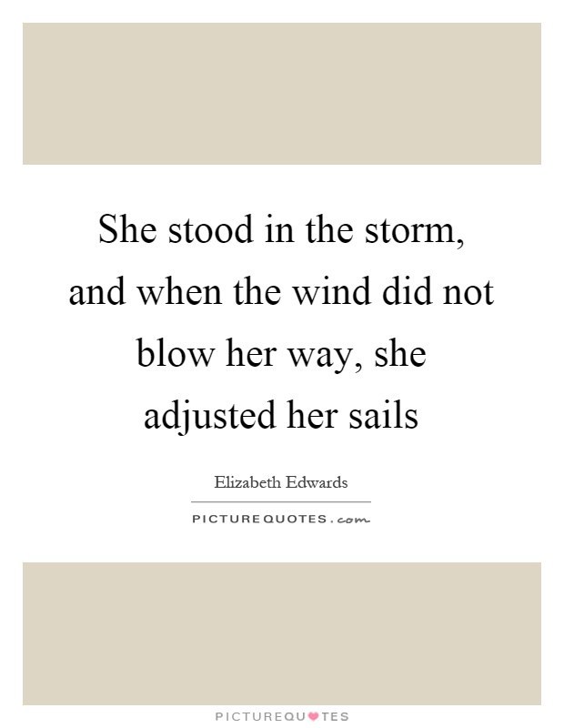 She stood in the storm, and when the wind did not blow her way, she adjusted her sails Picture Quote #1