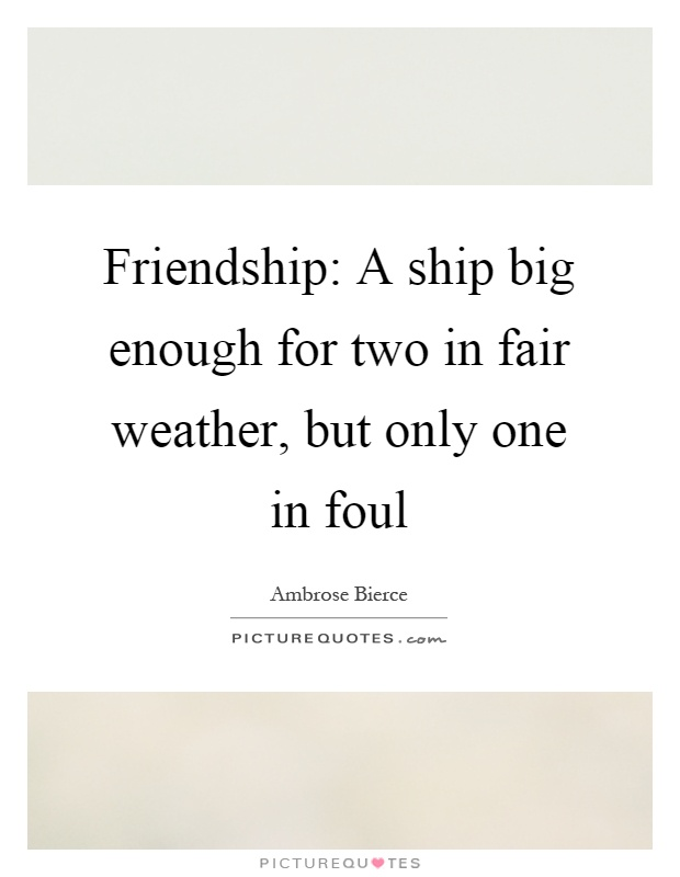 Friendship: A ship big enough for two in fair weather, but only one in foul Picture Quote #1
