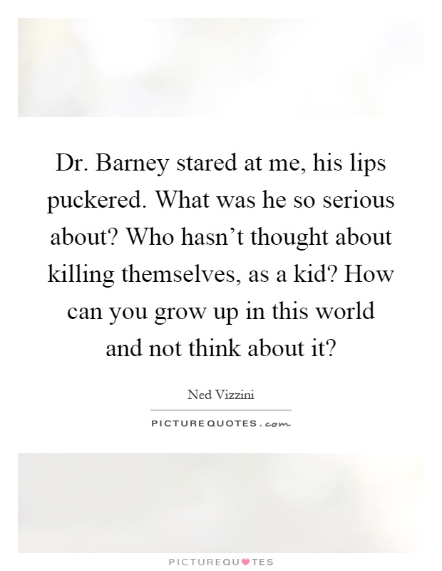 Dr. Barney stared at me, his lips puckered. What was he so serious about? Who hasn't thought about killing themselves, as a kid? How can you grow up in this world and not think about it? Picture Quote #1