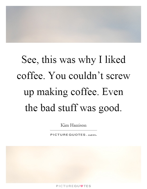 See, this was why I liked coffee. You couldn't screw up making coffee. Even the bad stuff was good Picture Quote #1