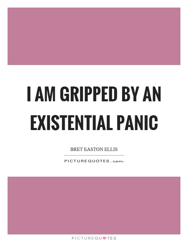 I am gripped by an existential panic Picture Quote #1