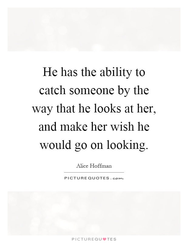 He has the ability to catch someone by the way that he looks at her, and make her wish he would go on looking Picture Quote #1