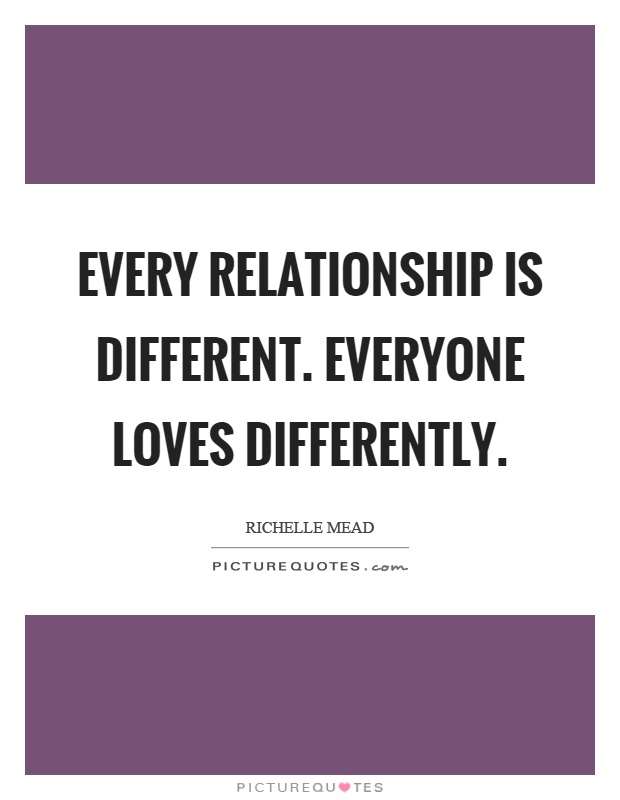 Every relationship is different. Everyone loves differently Picture Quote #1