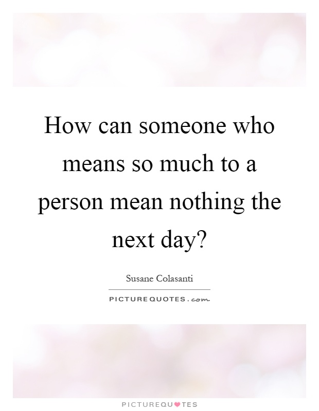 How can someone who means so much to a person mean nothing the next day? Picture Quote #1