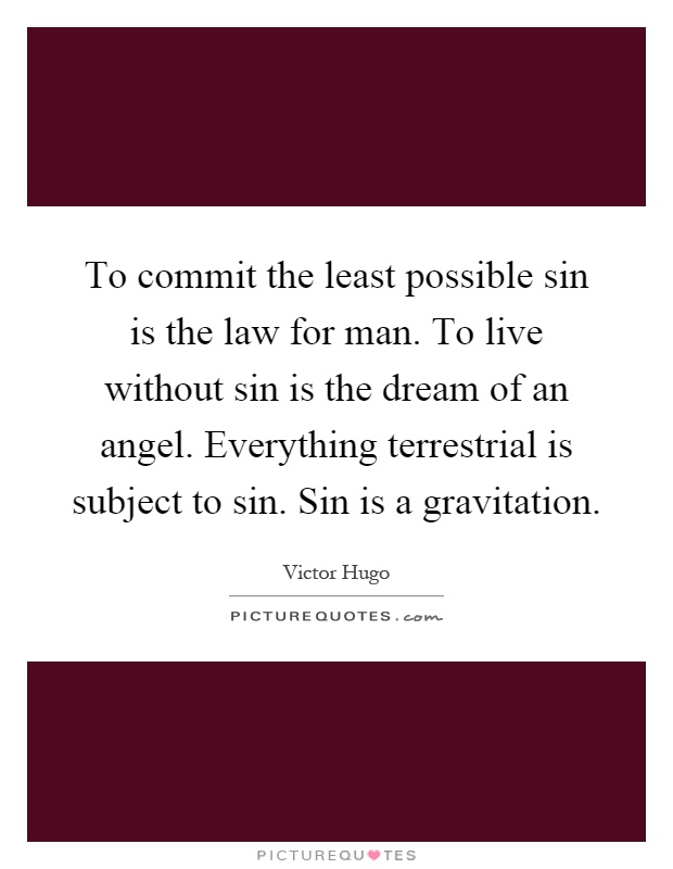 To commit the least possible sin is the law for man. To live without sin is the dream of an angel. Everything terrestrial is subject to sin. Sin is a gravitation Picture Quote #1