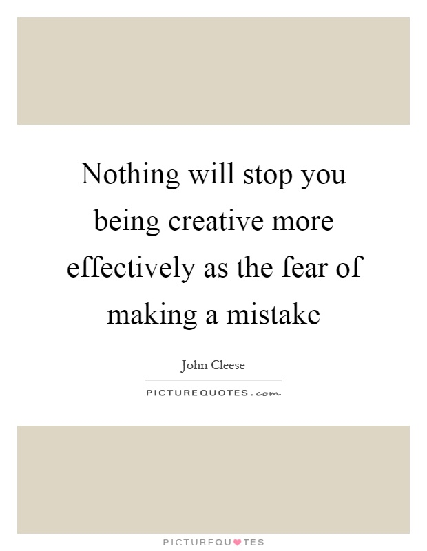 Nothing will stop you being creative more effectively as the fear of making a mistake Picture Quote #1