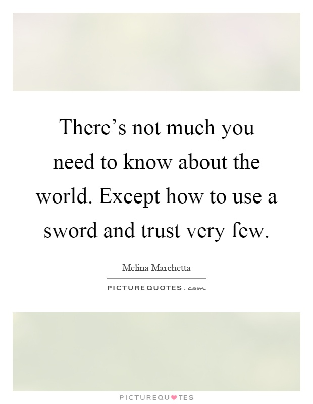 There's not much you need to know about the world. Except how to use a sword and trust very few Picture Quote #1
