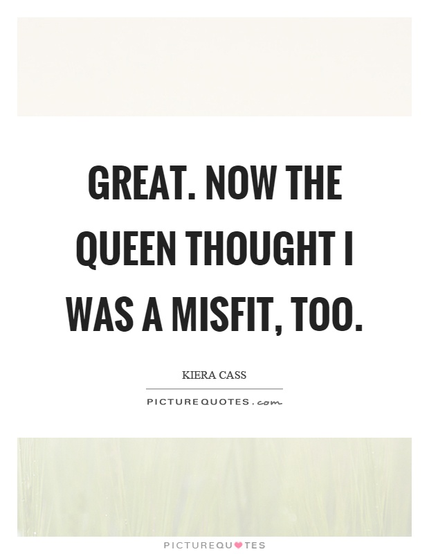 Great. Now the queen thought I was a misfit, too Picture Quote #1