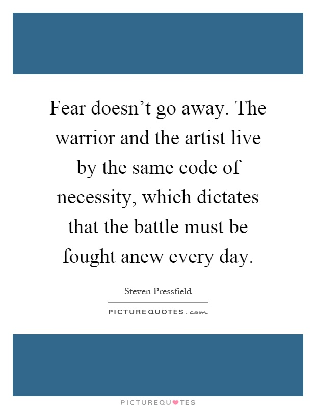 Fear doesn't go away. The warrior and the artist live by the same code of necessity, which dictates that the battle must be fought anew every day Picture Quote #1