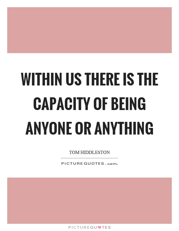 Within us there is the capacity of being anyone or anything Picture Quote #1