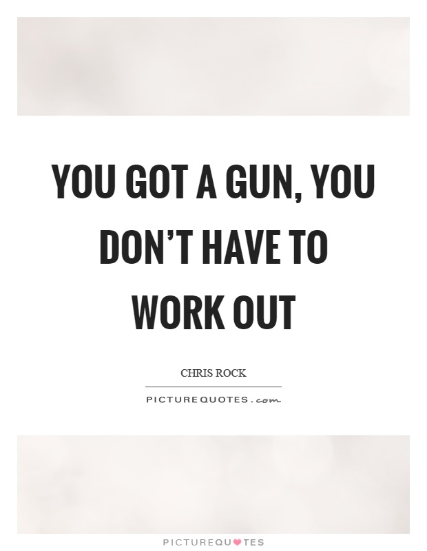 You got a gun, you don't have to work out Picture Quote #1