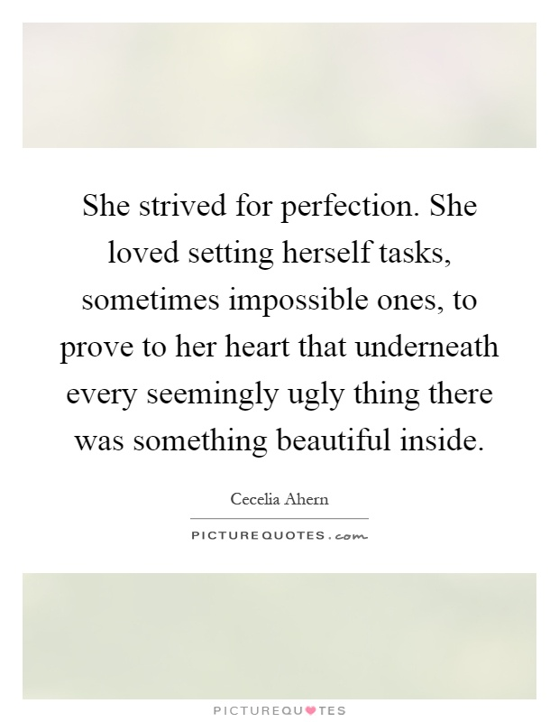 She strived for perfection. She loved setting herself tasks, sometimes impossible ones, to prove to her heart that underneath every seemingly ugly thing there was something beautiful inside Picture Quote #1