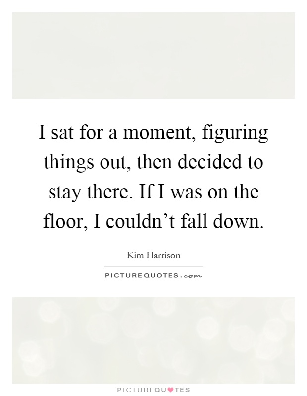 I sat for a moment, figuring things out, then decided to stay there. If I was on the floor, I couldn't fall down Picture Quote #1