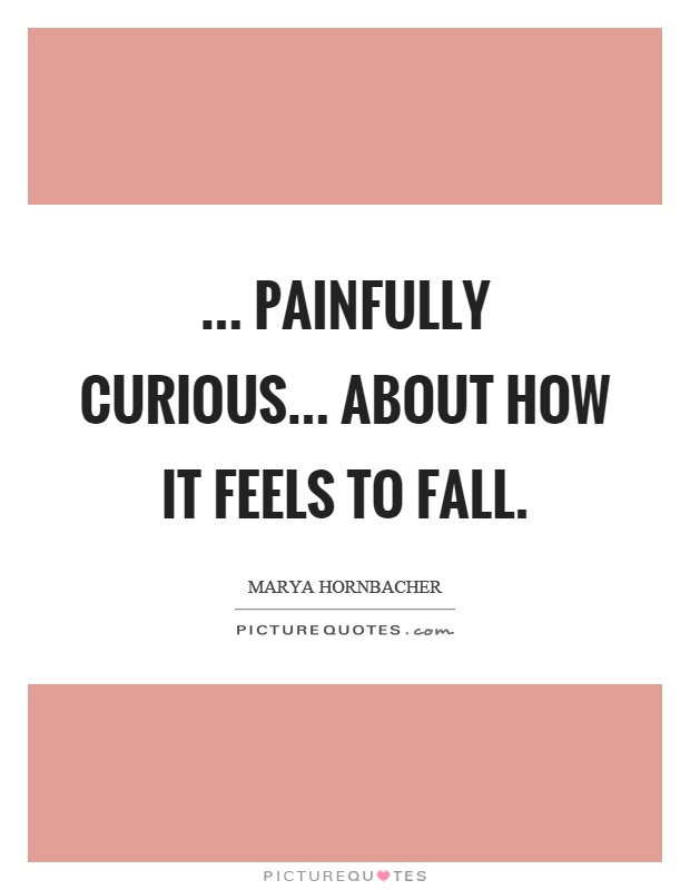 ... painfully curious... about how it feels to fall Picture Quote #1