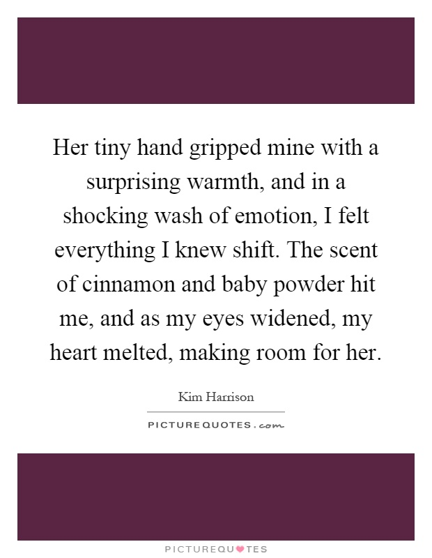 Her tiny hand gripped mine with a surprising warmth, and in a shocking wash of emotion, I felt everything I knew shift. The scent of cinnamon and baby powder hit me, and as my eyes widened, my heart melted, making room for her Picture Quote #1