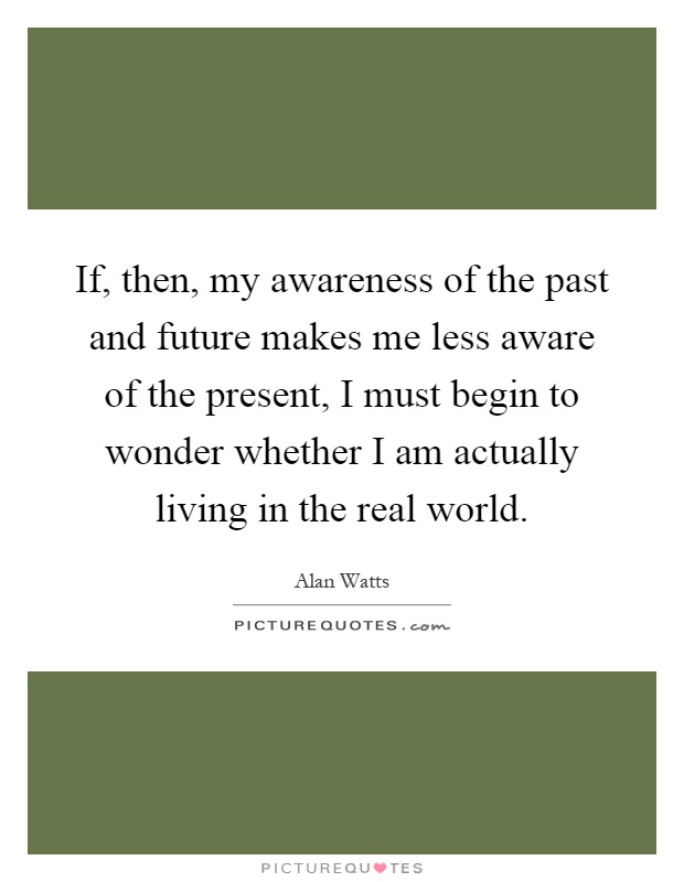 If, then, my awareness of the past and future makes me less aware of the present, I must begin to wonder whether I am actually living in the real world Picture Quote #1