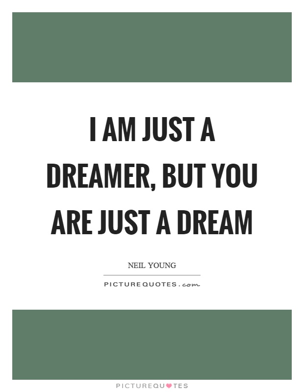 I am just a dreamer, but you are just a dream Picture Quote #1