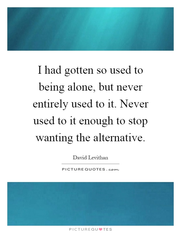 I had gotten so used to being alone, but never entirely used to it. Never used to it enough to stop wanting the alternative Picture Quote #1