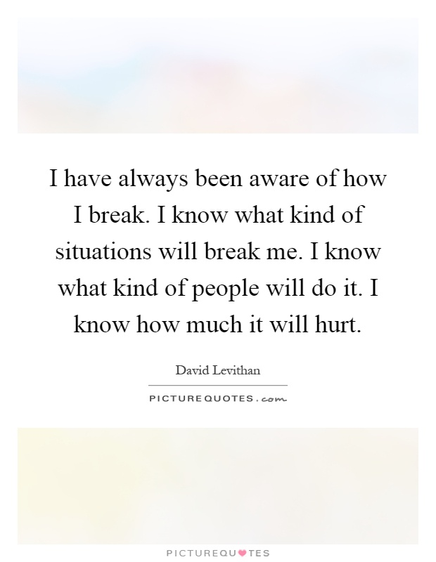 I have always been aware of how I break. I know what kind of situations will break me. I know what kind of people will do it. I know how much it will hurt Picture Quote #1