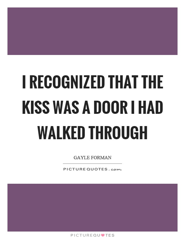 I recognized that the kiss was a door I had walked through Picture Quote #1