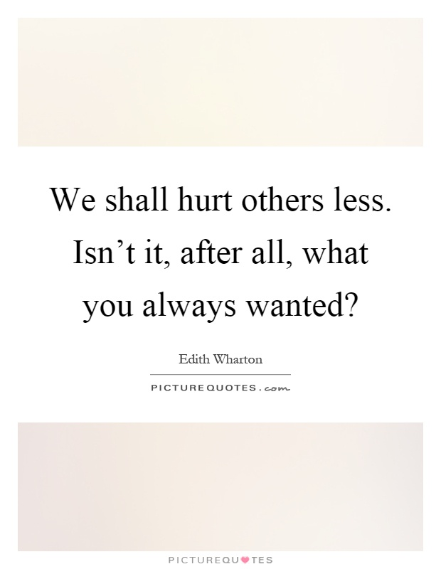 We shall hurt others less. Isn't it, after all, what you always wanted? Picture Quote #1
