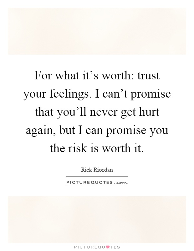 For what it's worth: trust your feelings. I can't promise that you'll never get hurt again, but I can promise you the risk is worth it Picture Quote #1
