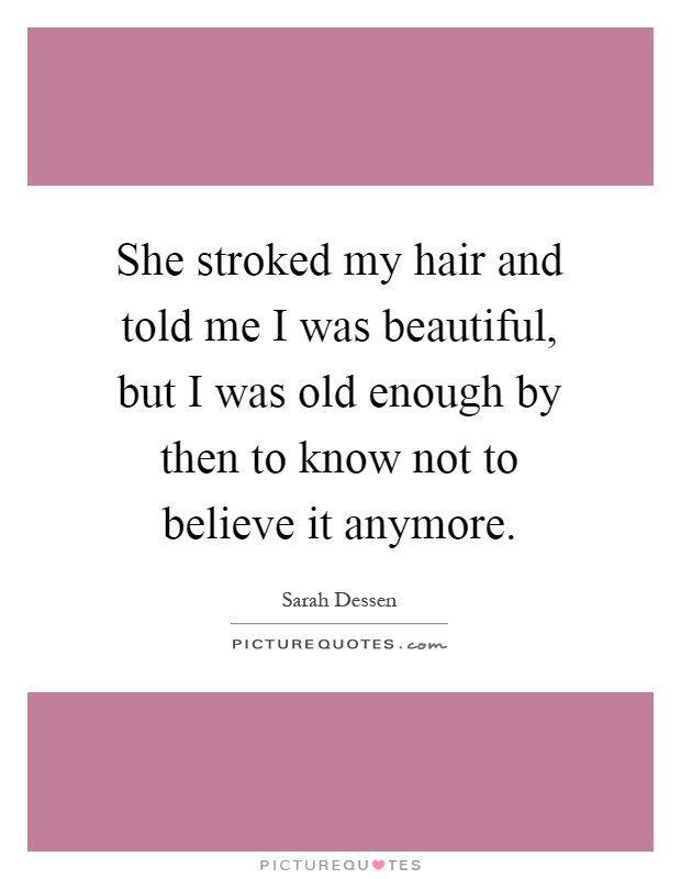 She stroked my hair and told me I was beautiful, but I was old enough by then to know not to believe it anymore Picture Quote #1
