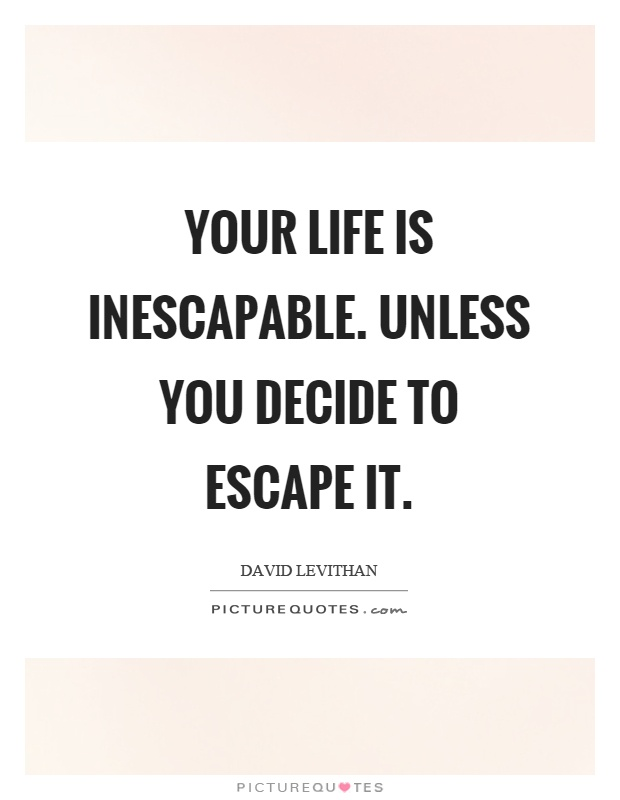 Your life is inescapable. Unless you decide to escape it Picture Quote #1