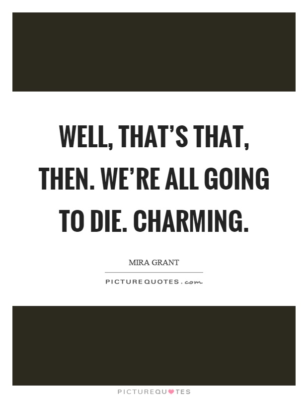 Well, that's that, then. We're all going to die. Charming Picture Quote #1