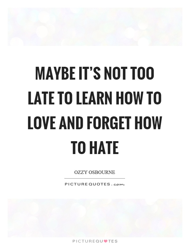 Maybe it's not too late to learn how to love and forget how to hate Picture Quote #1