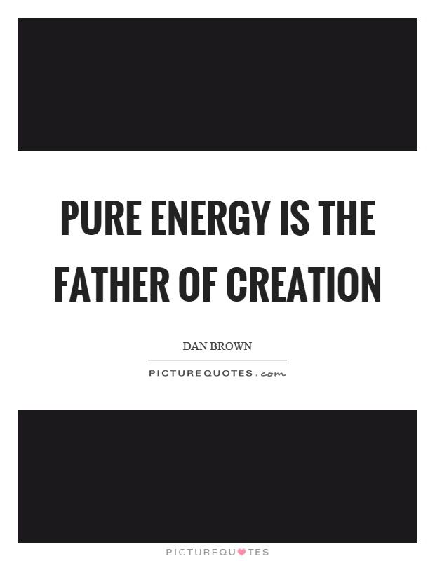 Pure energy is the father of creation Picture Quote #1