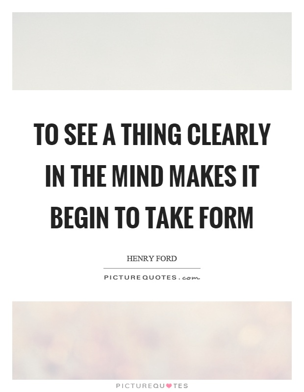 To see a thing clearly in the mind makes it begin to take form Picture Quote #1