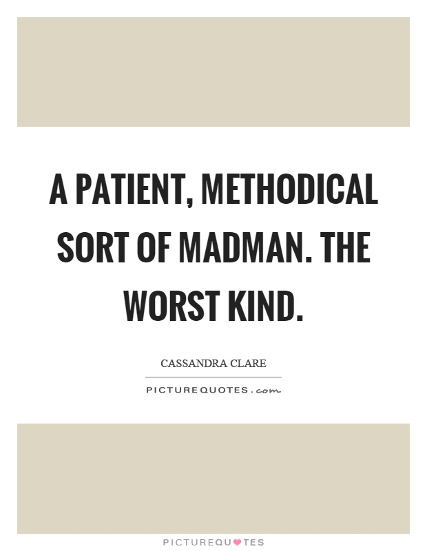 A patient, methodical sort of madman. The worst kind Picture Quote #1