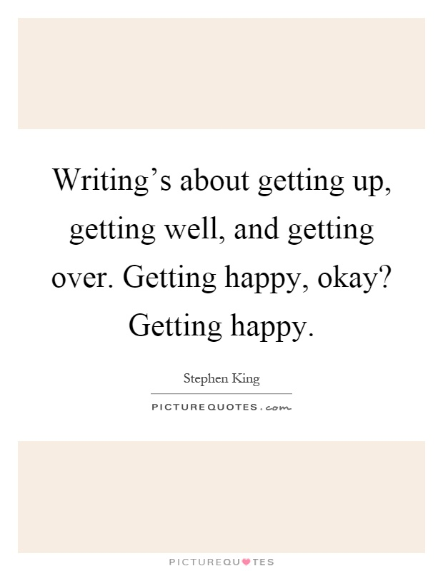 Writing's about getting up, getting well, and getting over. Getting happy, okay? Getting happy Picture Quote #1