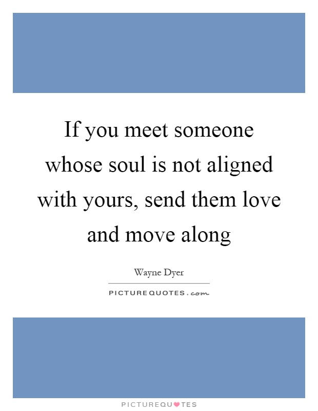 If you meet someone whose soul is not aligned with yours, send them love and move along Picture Quote #1