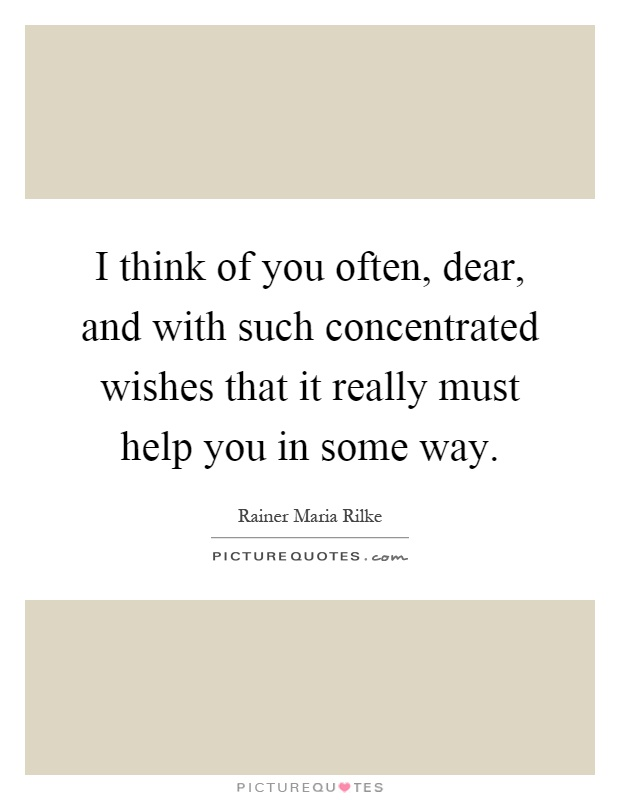 I think of you often, dear, and with such concentrated wishes that it really must help you in some way Picture Quote #1