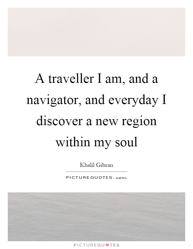 A traveller I am, and a navigator, and everyday I discover a new region within my soul Picture Quote #1