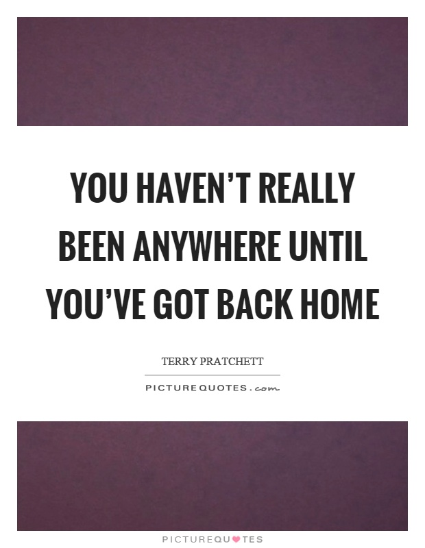 You haven't really been anywhere until you've got back home Picture Quote #1