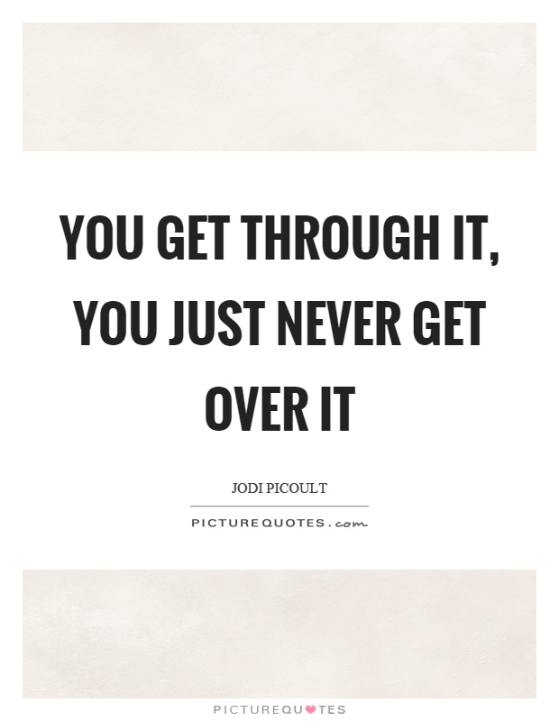 You get through it, you just never get over it Picture Quote #1