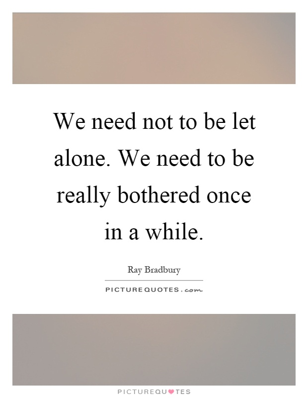 We need not to be let alone. We need to be really bothered once in a while Picture Quote #1