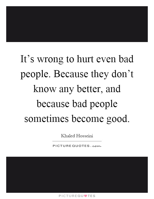 It's wrong to hurt even bad people. Because they don't know any better, and because bad people sometimes become good Picture Quote #1