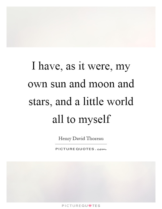 I have, as it were, my own sun and moon and stars, and a little world all to myself Picture Quote #1