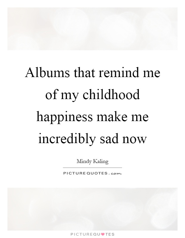 Albums that remind me of my childhood happiness make me incredibly sad now Picture Quote #1