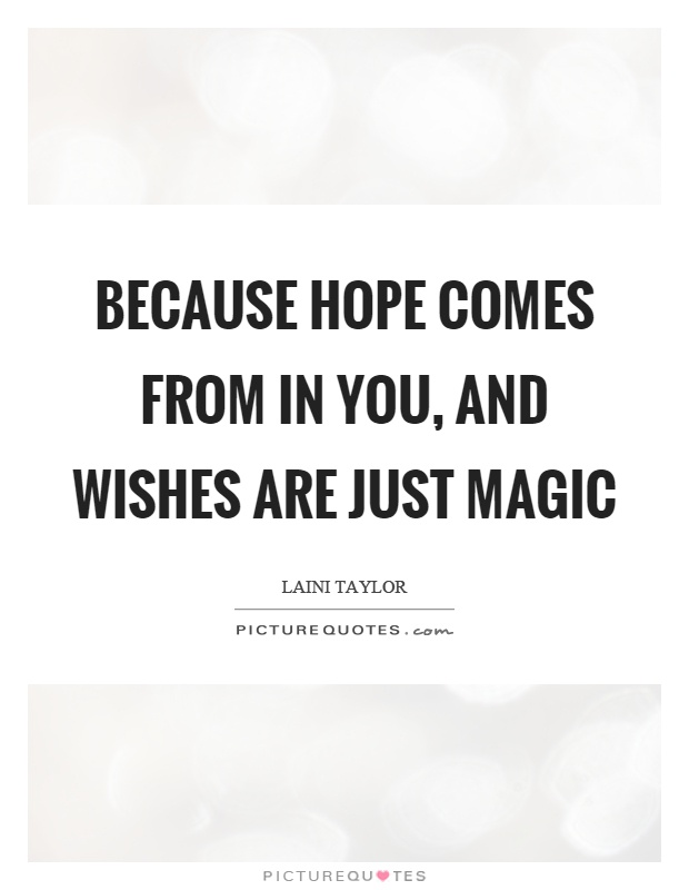 Because hope comes from in you, and wishes are just magic Picture Quote #1